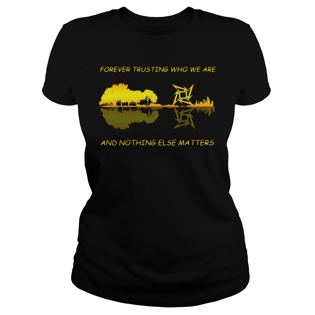 Guitar Forever Trusting Who We Are And Nothing Else Matters Ladies Shirt