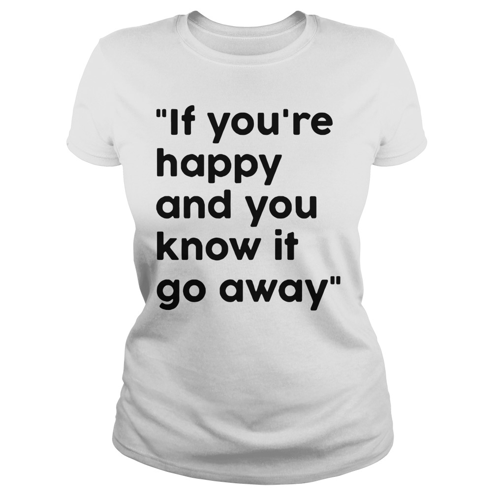 If You Re Happy And You Know It Go Away Ladies Shirt