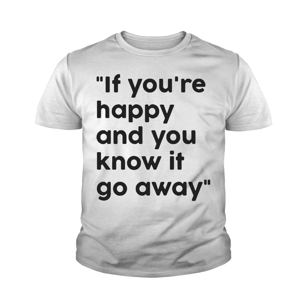 If You Re Happy And You Know It Go Away Youth Shirt