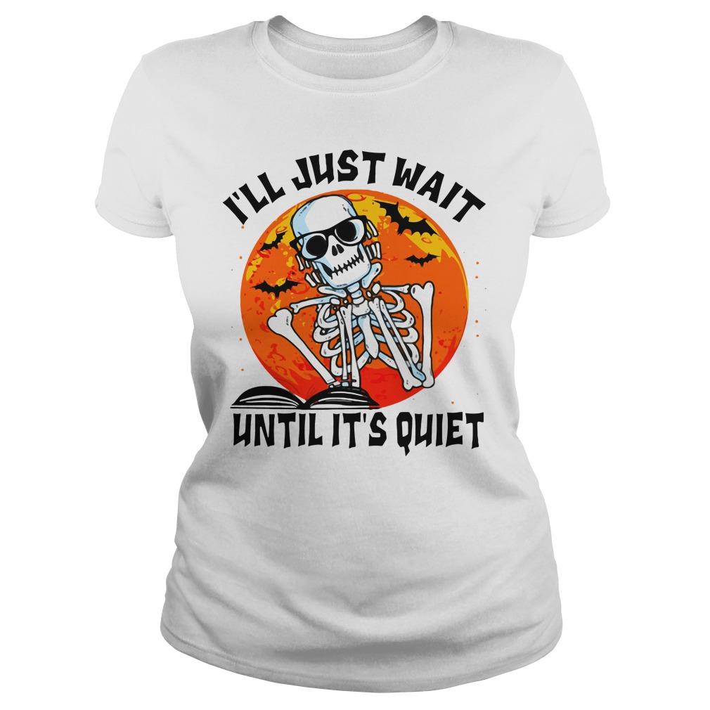 Skeleton I'll Just Wait Until It's Quiet Halloween Ladies Shirt
