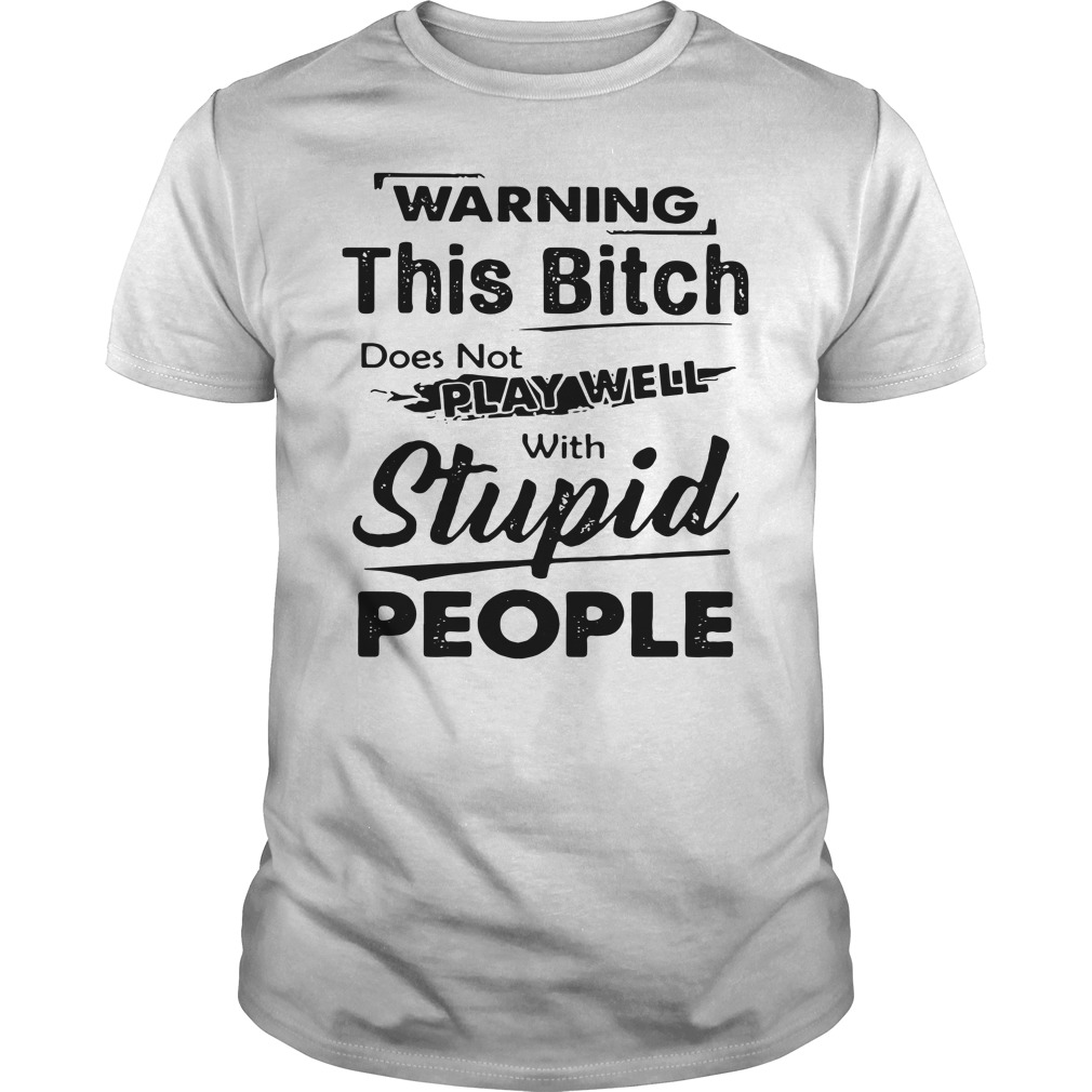 Warning This Bitch Does Not Play Well With Stupid People Guys Shirt