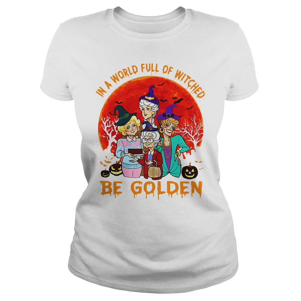 In A World Full Of Witches Be Golden Ladies Shirt