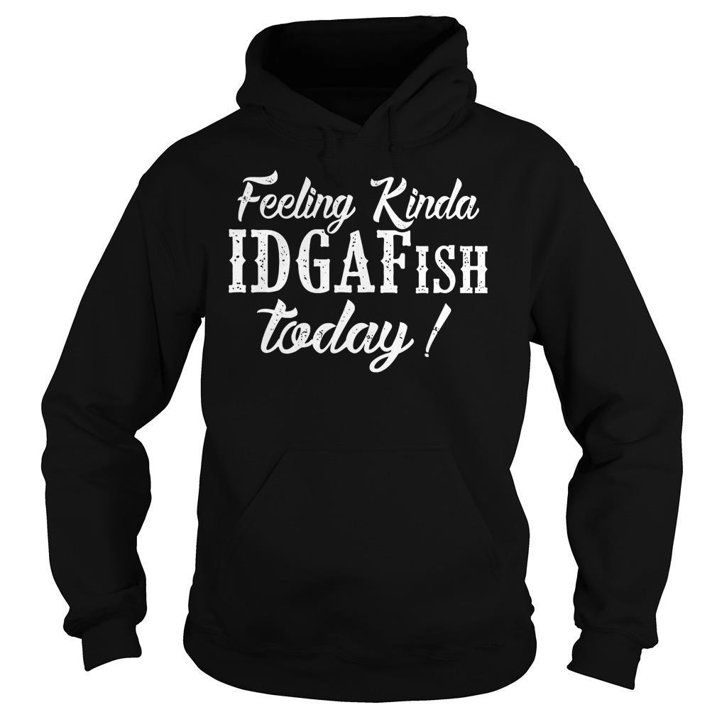 Feeling Kinda IDGAFish Today shirt hoodie
