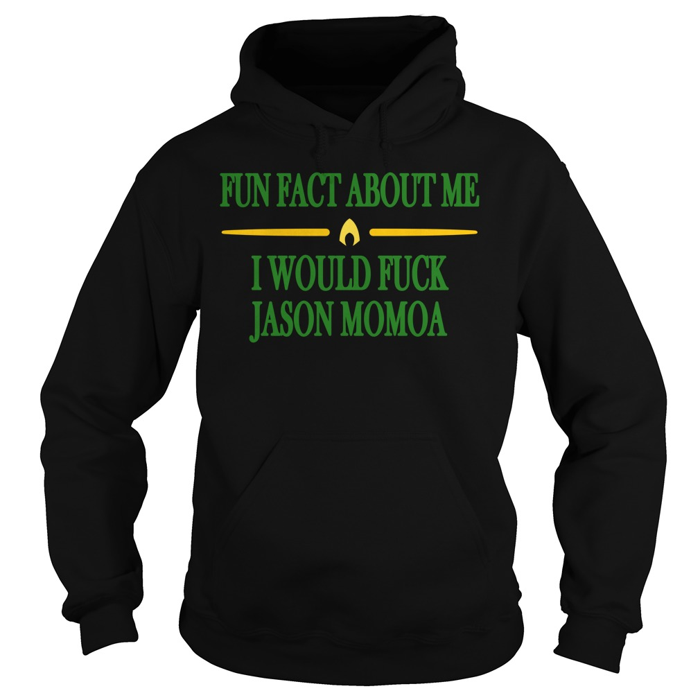 Fun Fact About Me I Would Fuck Jason Momoa Shirt hoodie