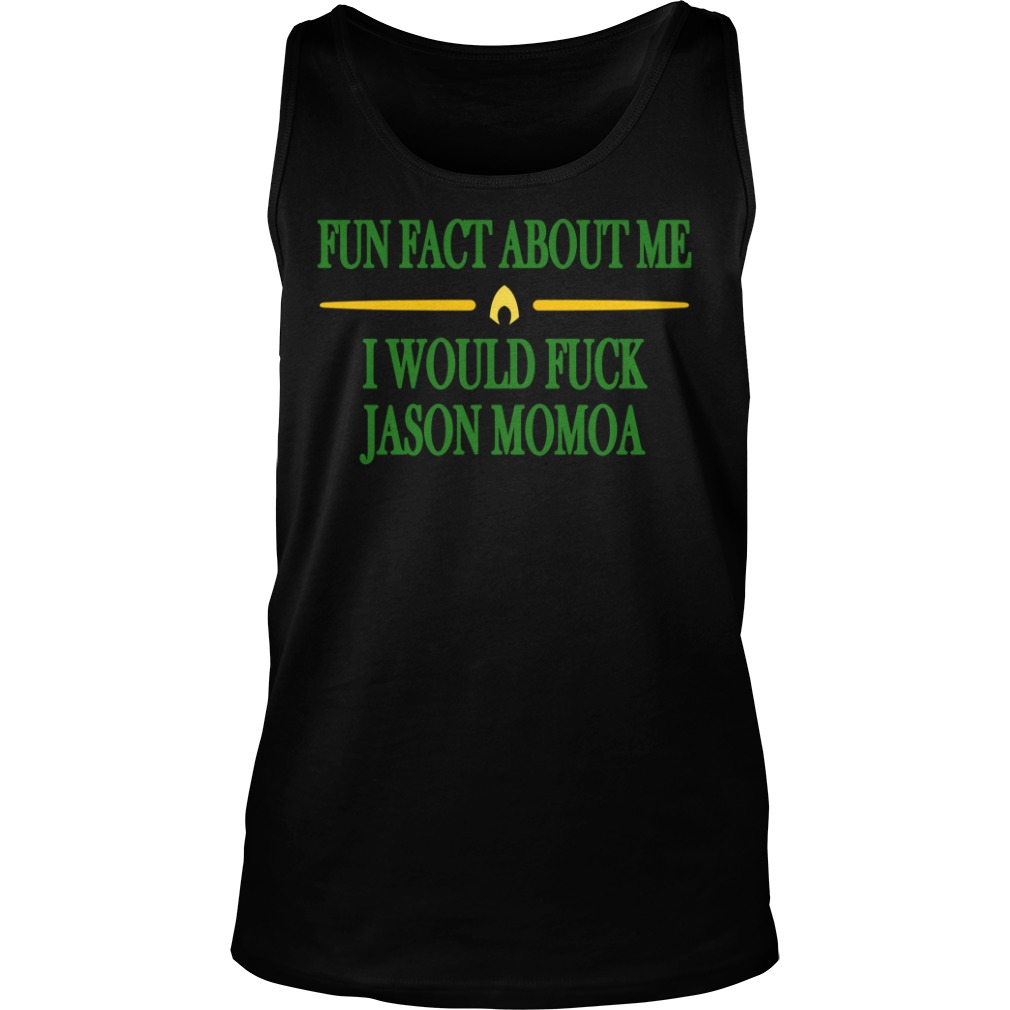 Fun Fact About Me I Would Fuck Jason Momoa Shirt tank top