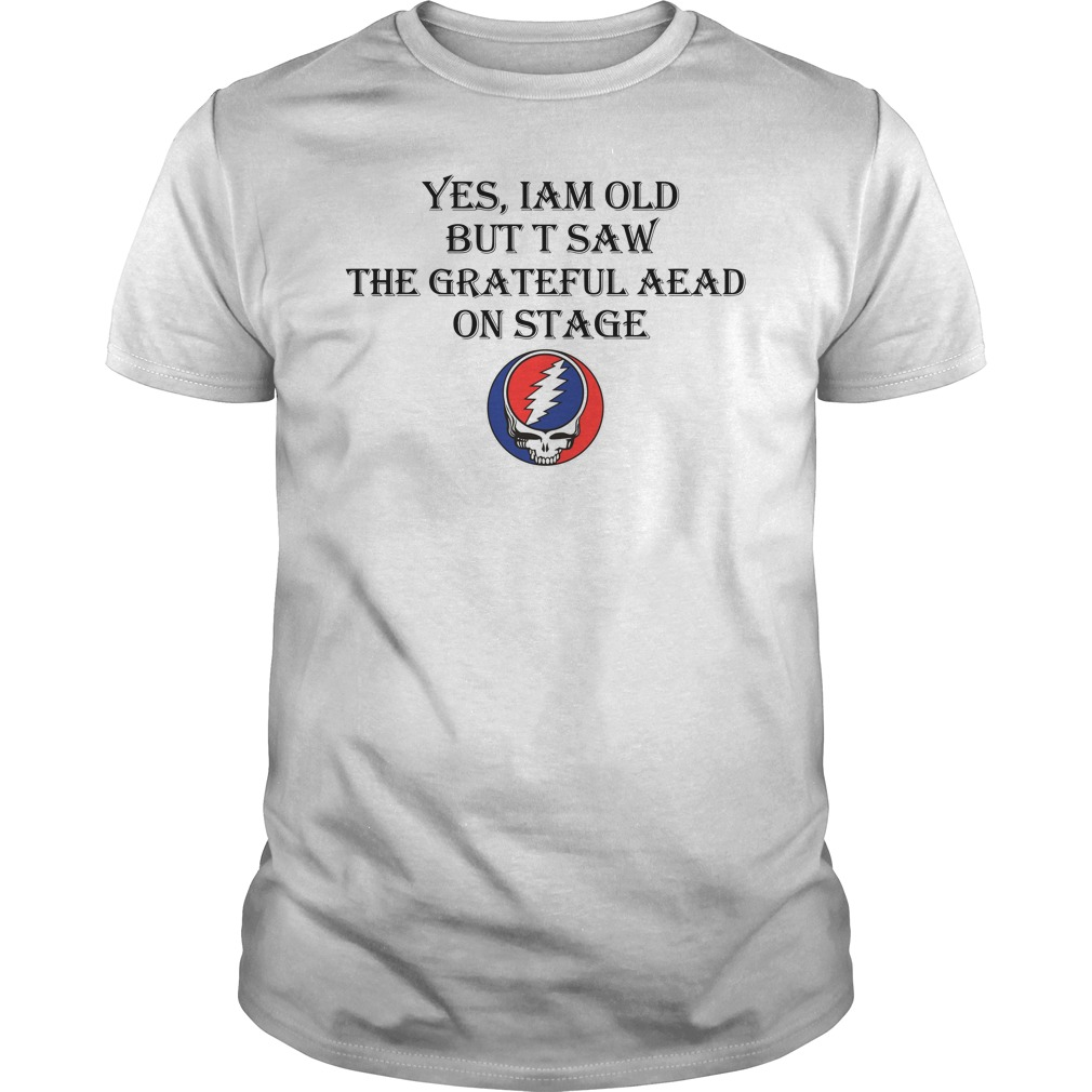 Grateful Dead Yes I Am Old But I Saw The Grateful Dead On Stage Shirt