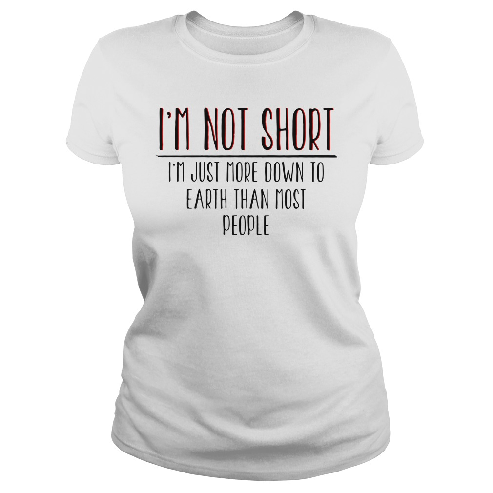I'm Not Short I'm Just More Down To Earth Than Most People Shirt ladies tee