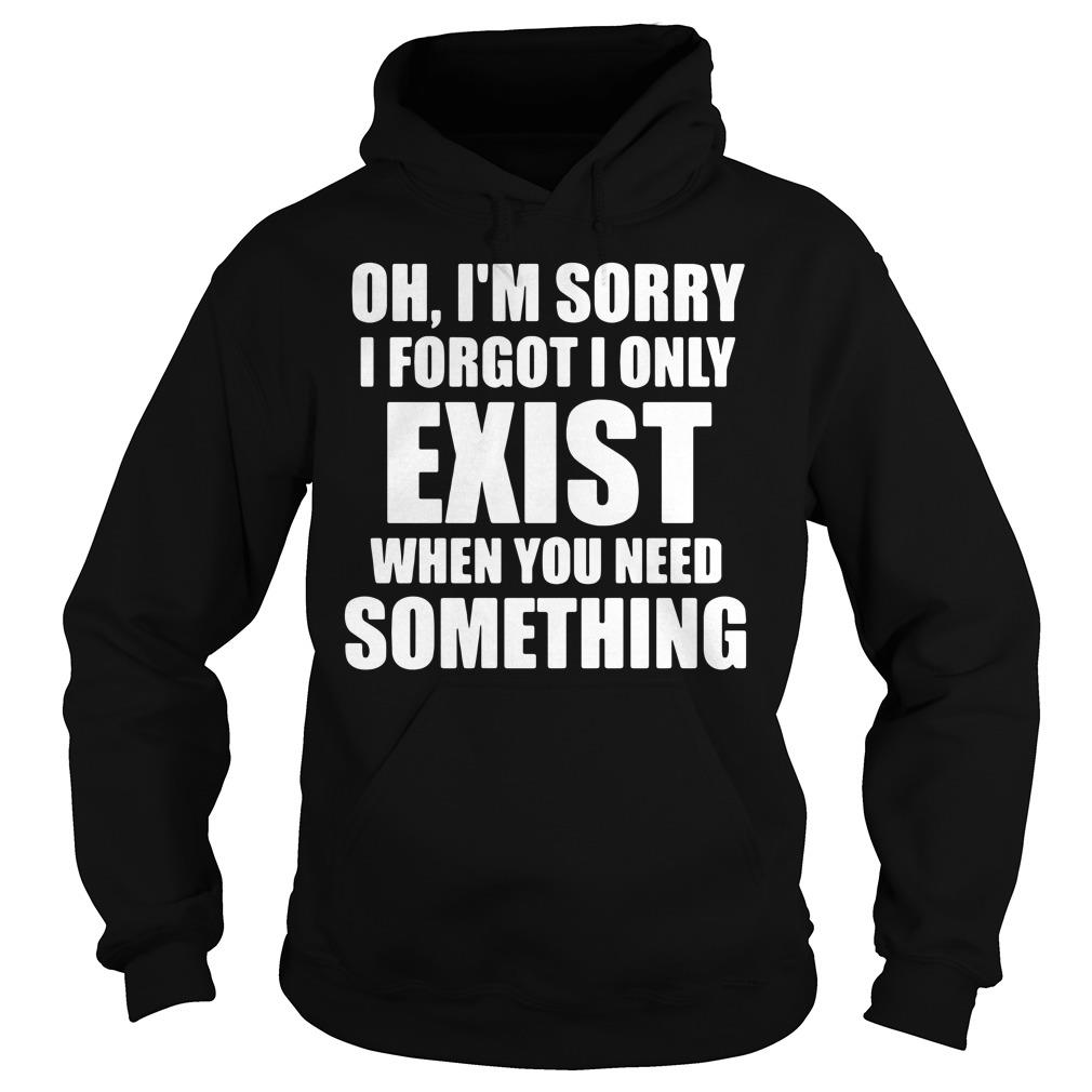 Oh I'm Sory I Forgot I Only Exist When You Need Something Shirt hoodie