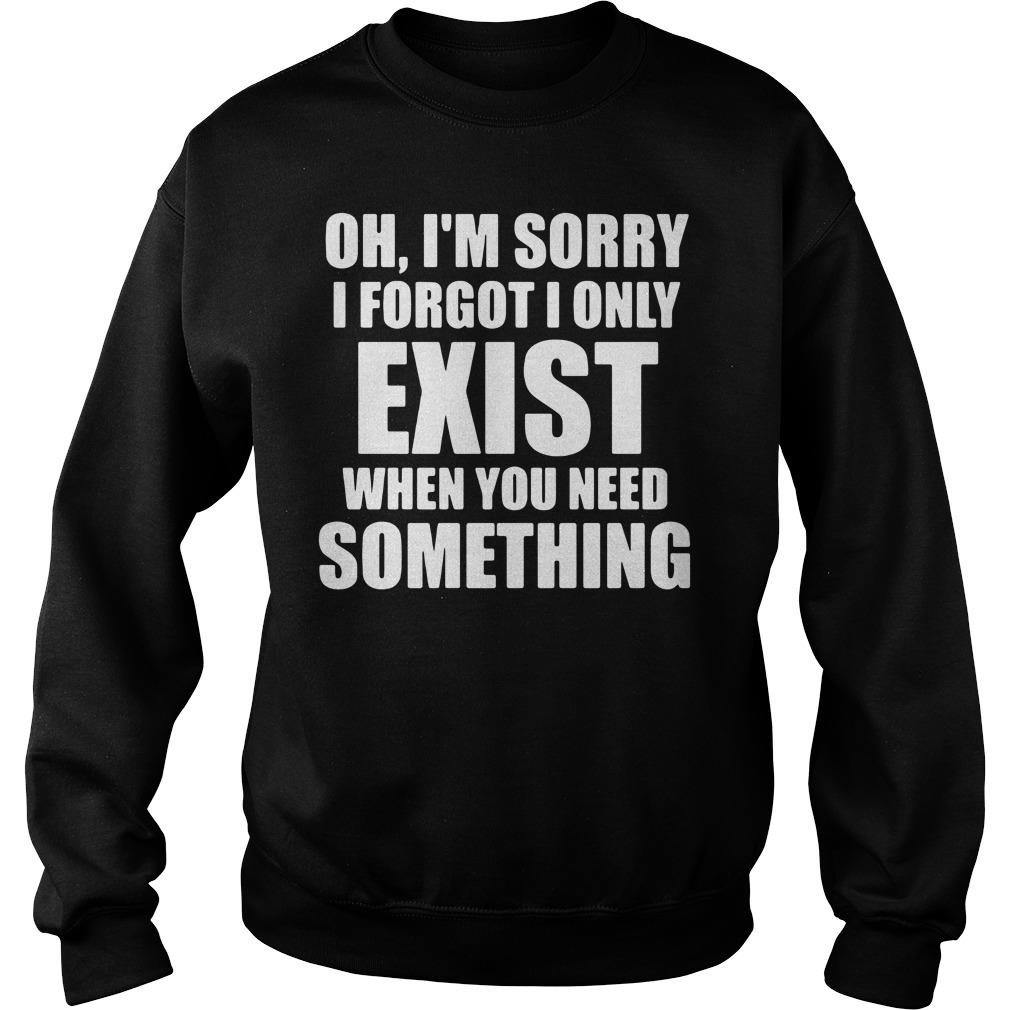 Oh I'm Sory I Forgot I Only Exist When You Need Something Shirt sweater