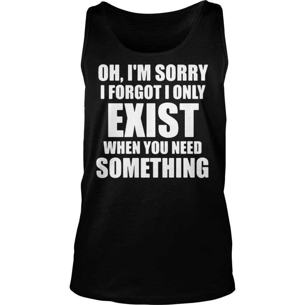 Oh I'm Sory I Forgot I Only Exist When You Need Something Shirt tank top
