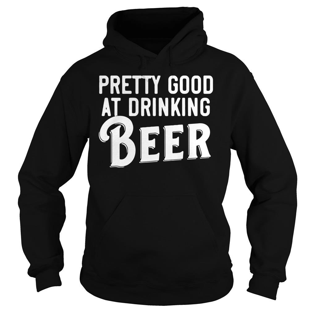 Pretty Good At Drinking Beer Shirt hoodie