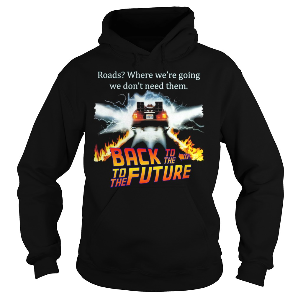 Roads Where We're Going We Don't Need Them Back To The To The Future Shirt hoodie