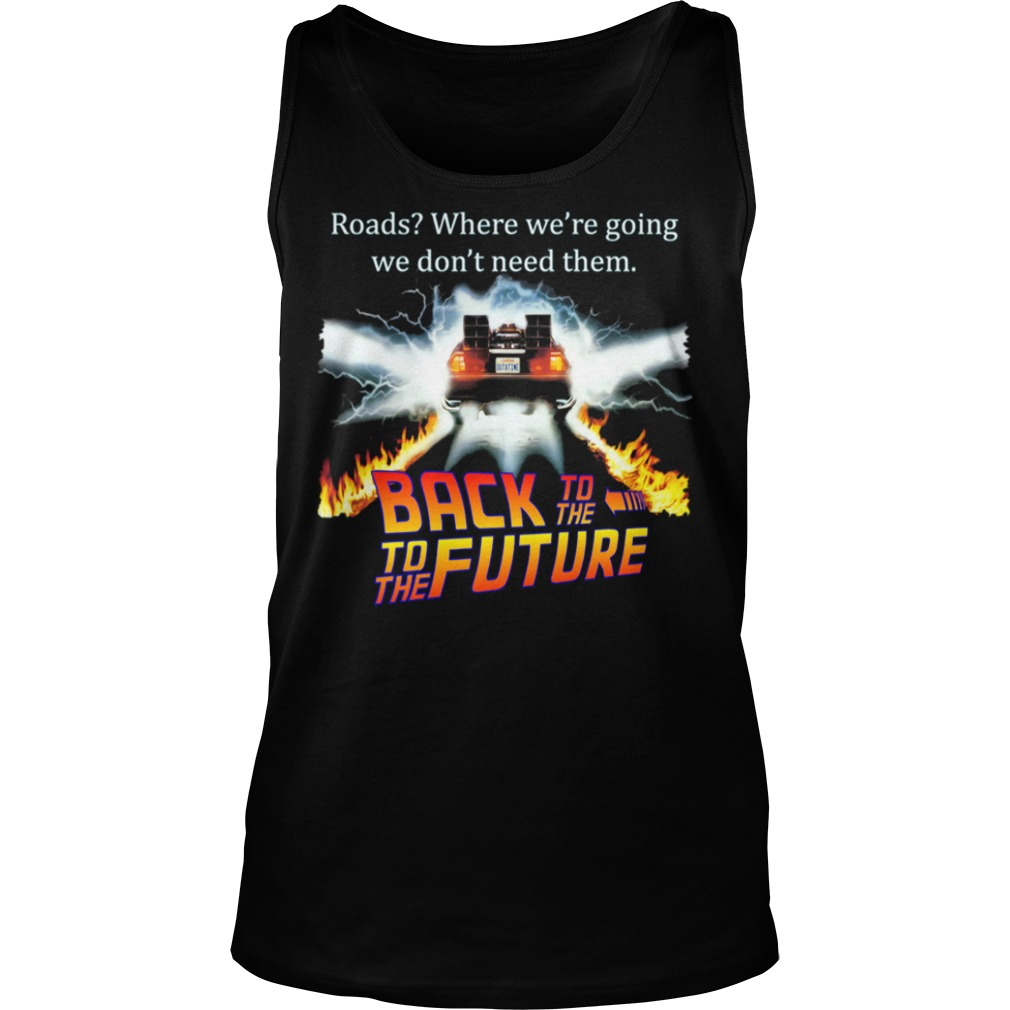 Roads Where We're Going We Don't Need Them Back To The To The Future Shirt tank top