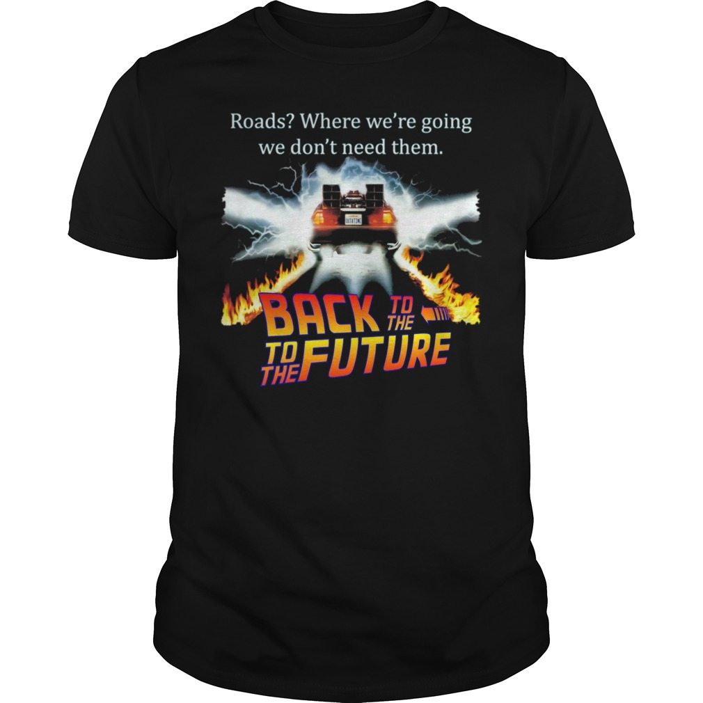 Roads Where We're Going We Don't Need Them Back To The To The Future Shirt