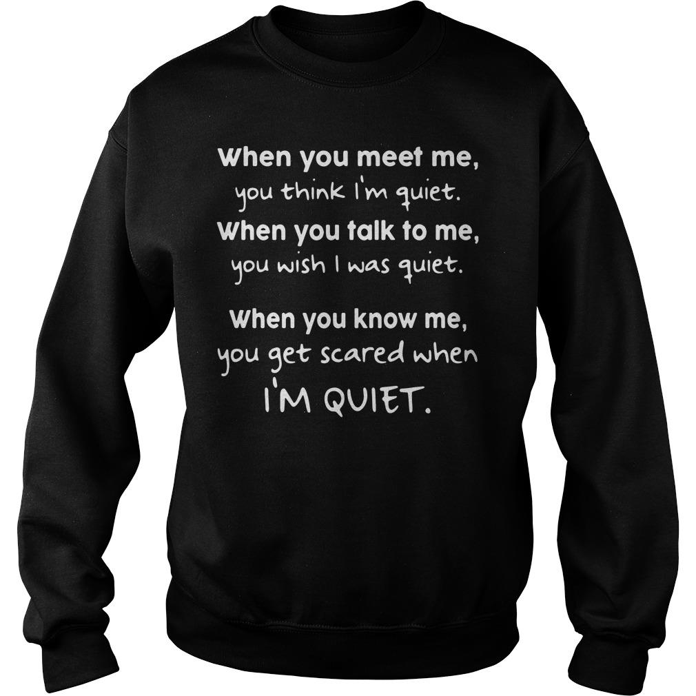 When You Meet Me You Think I'm Quiet When You Talk To Me Shirt sweater