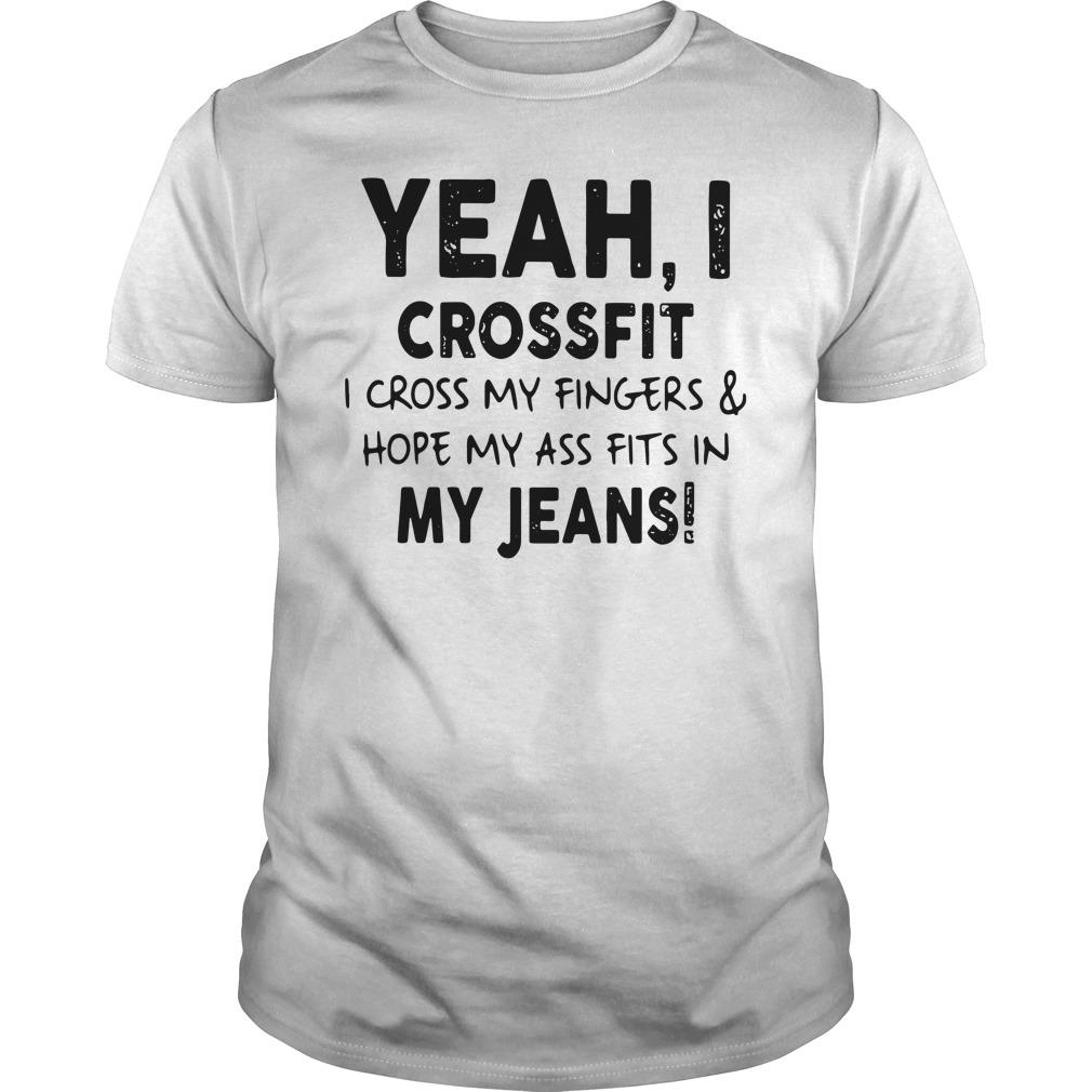 Yeah I Crossfit i Cross My Fingers And Hope My Ass Fits In My Jeans Shirt