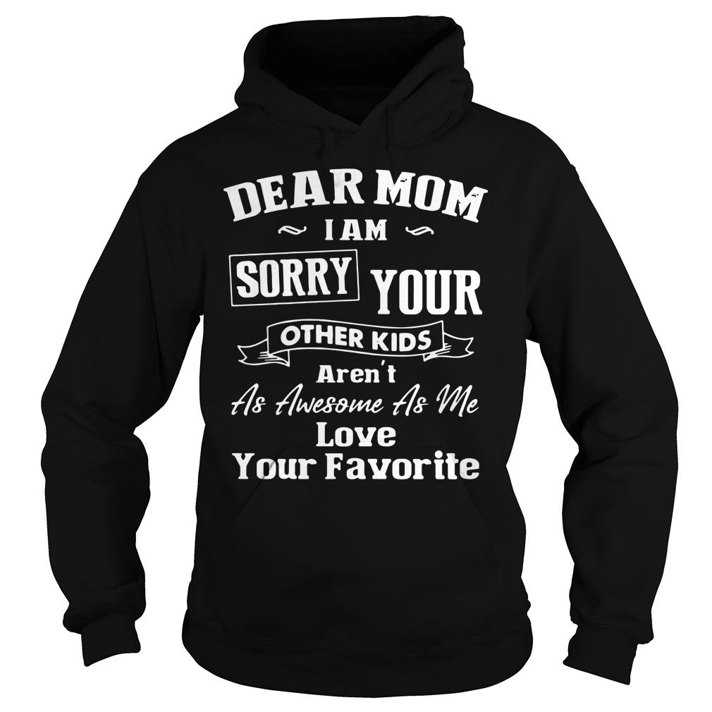 Dear Mom I'm Sorry Your Other Kids Aren't as Awesome as Me Love Your Favorite Shirt hoodie