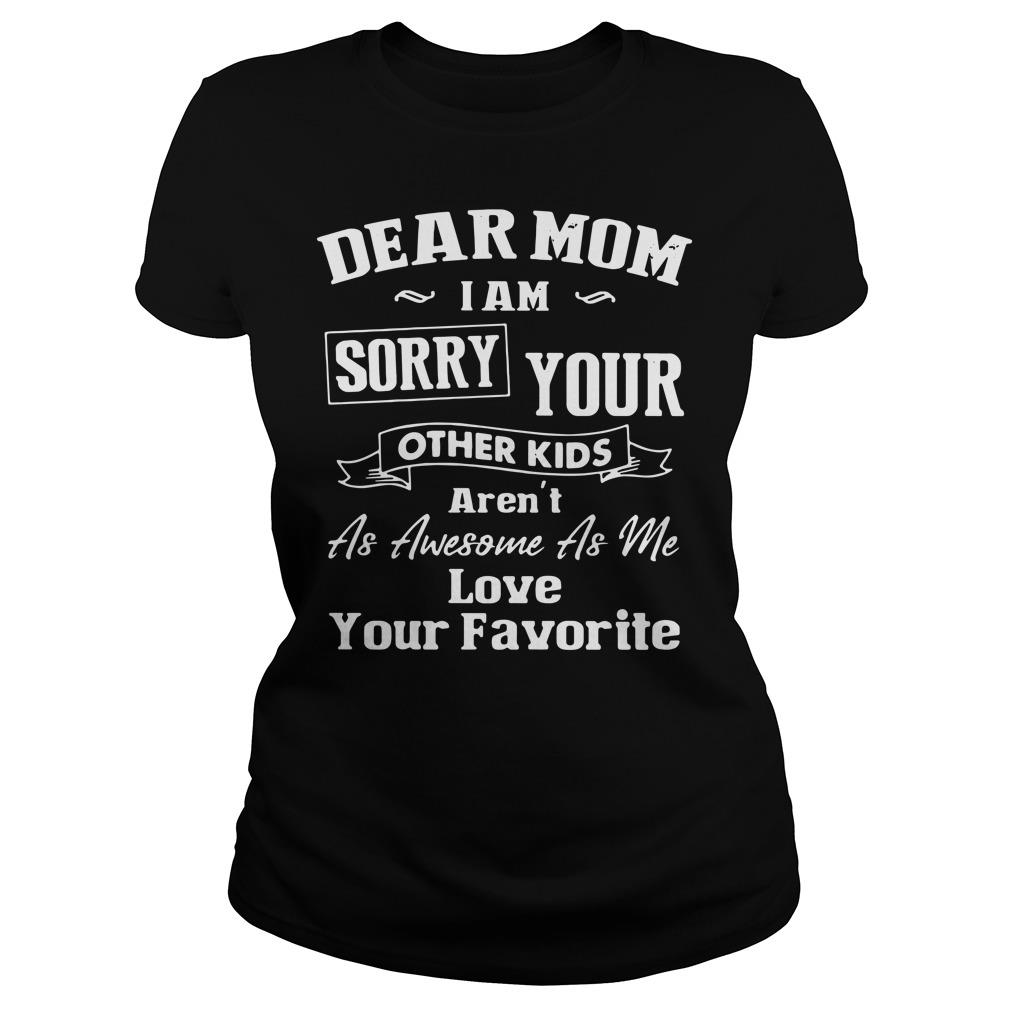 Dear Mom I'm Sorry Your Other Kids Aren't as Awesome as Me Love Your Favorite Shirt ladies tee