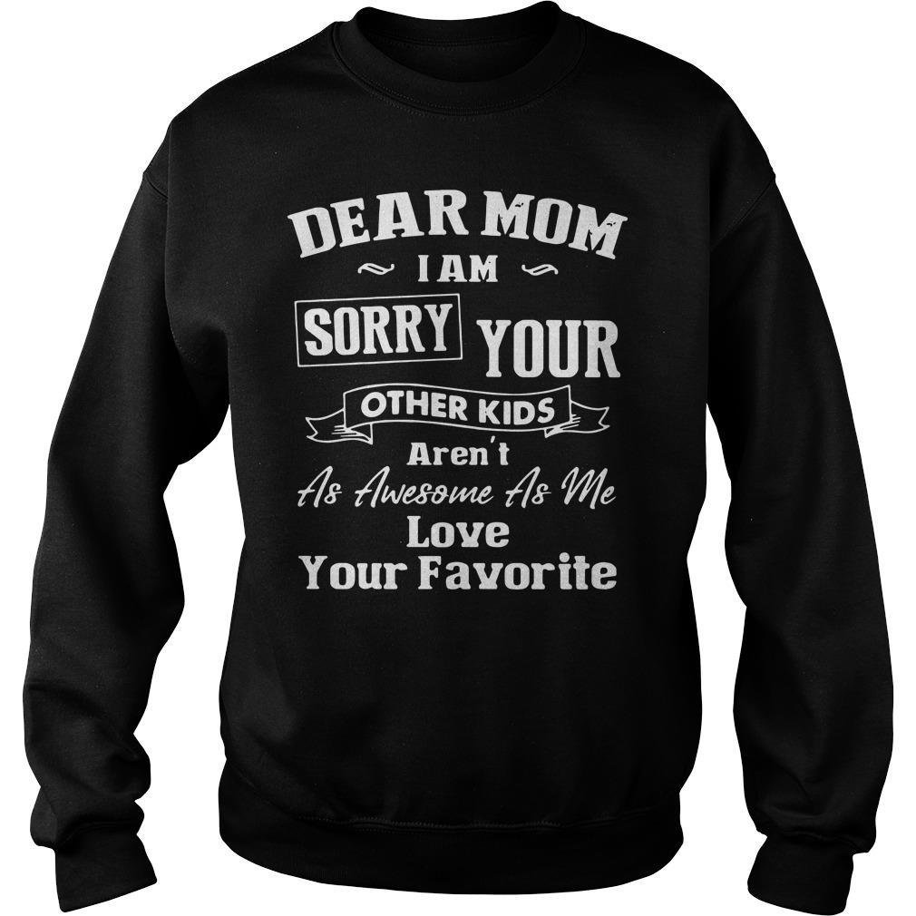 Dear Mom I'm Sorry Your Other Kids Aren't as Awesome as Me Love Your Favorite Shirt sweater