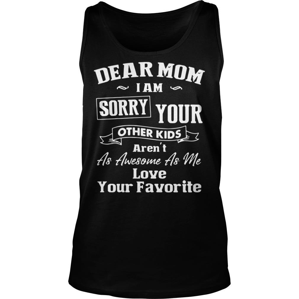 Dear Mom I'm Sorry Your Other Kids Aren't as Awesome as Me Love Your Favorite Shirt tank top