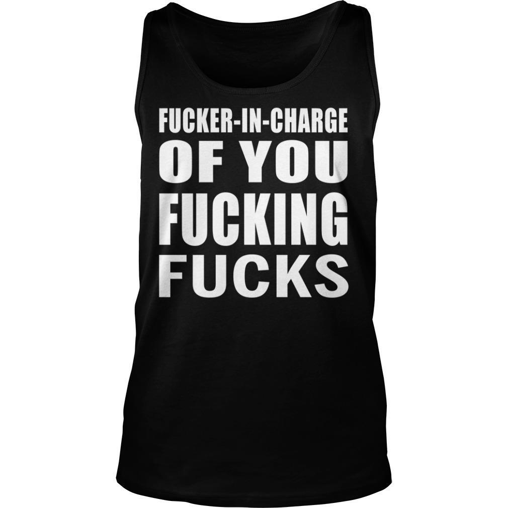 Fucker In Charge of You Fucking Fucks Shirt tank top