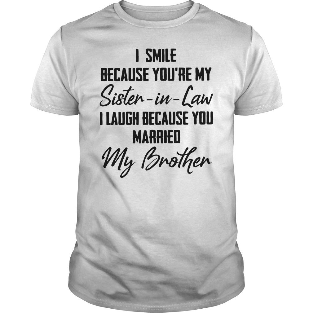 I Smile Because You're My Sister In Law I Laugh Because You Married Shirt