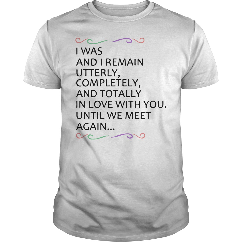 I Will Remain Utterly Completely And Totally In Love With You Shirt
