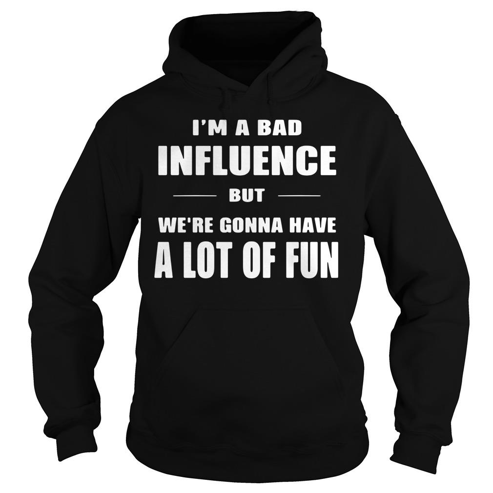 I'm A Bad Influence But We're Gonna Have A Lot Of Fun Shirt hoodie