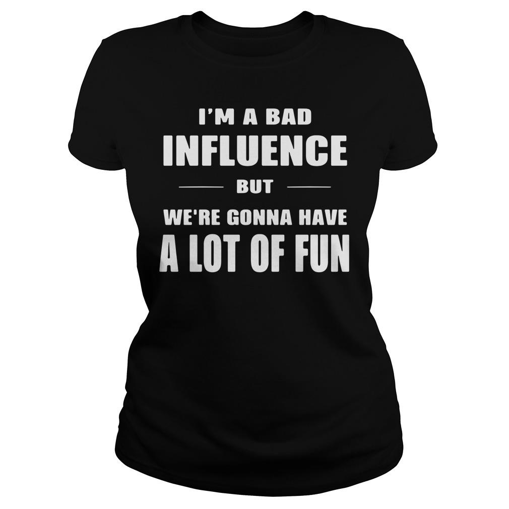 I'm A Bad Influence But We're Gonna Have A Lot Of Fun Shirt ladies tee