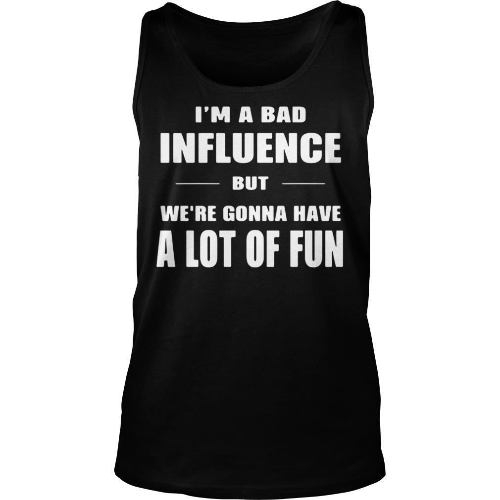 I'm A Bad Influence But We're Gonna Have A Lot Of Fun Shirt tank top