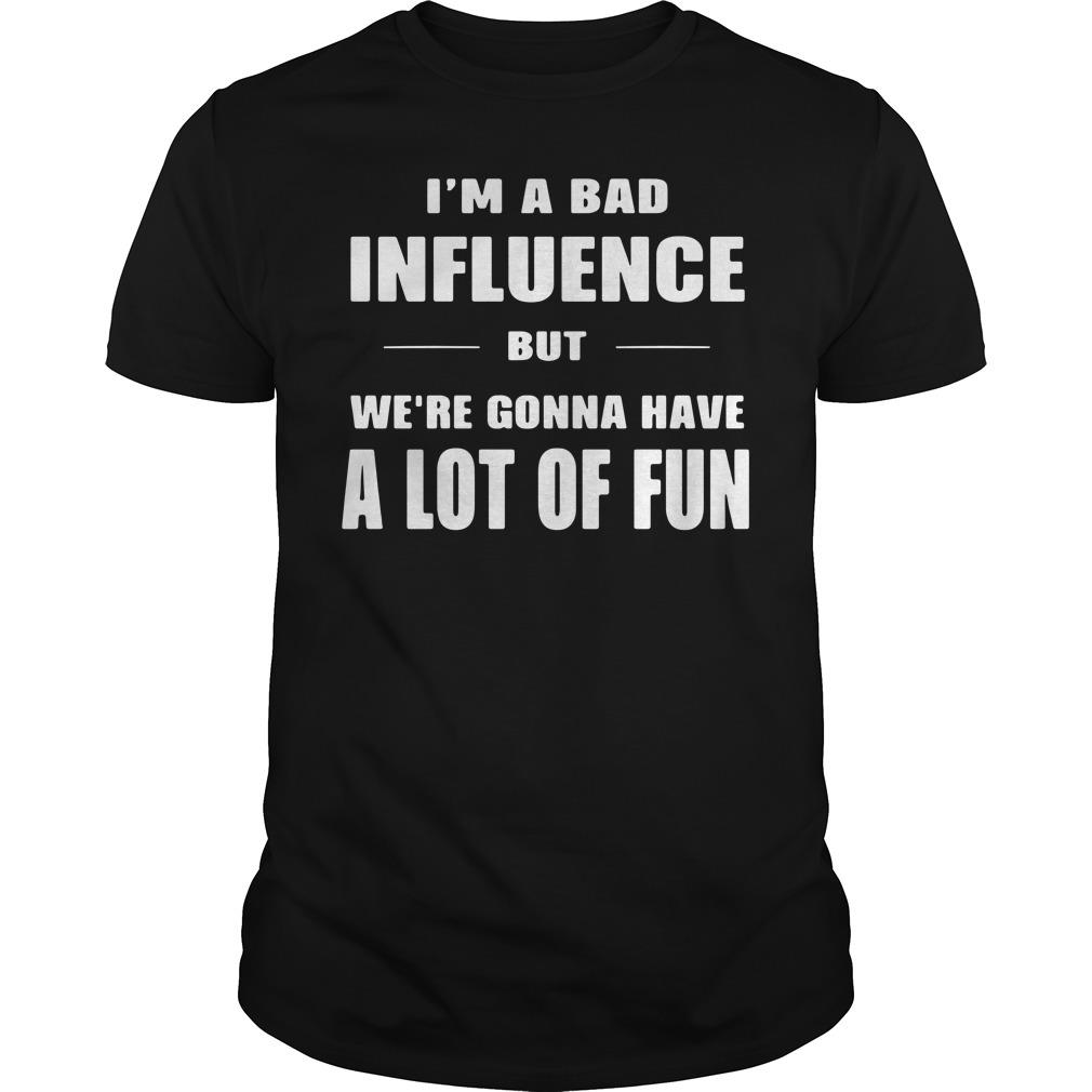 I'm A Bad Influence But We're Gonna Have A Lot Of Fun Shirt
