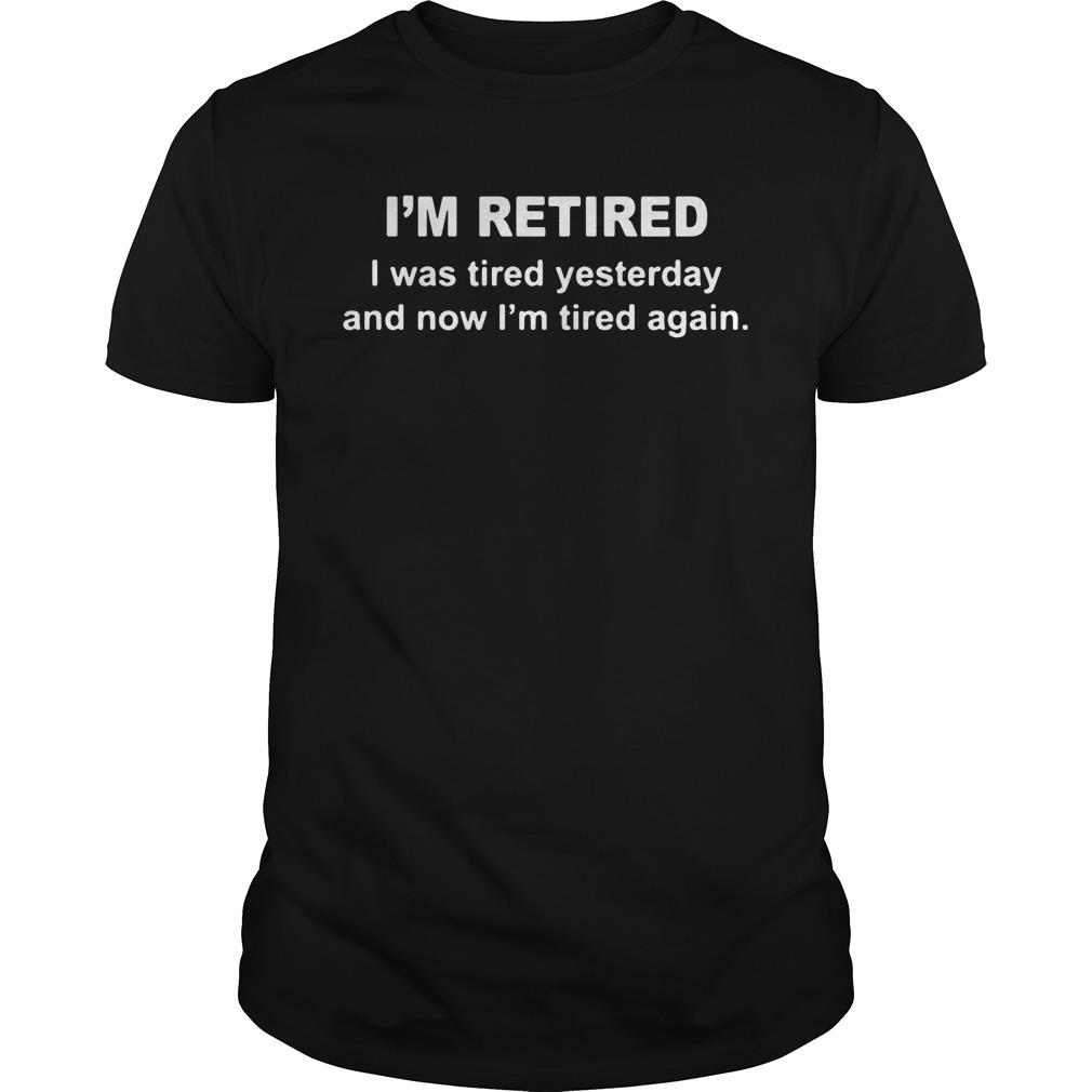 I'm Retired I Was Tired Yesterday And Now I'm Tired Again Shirt