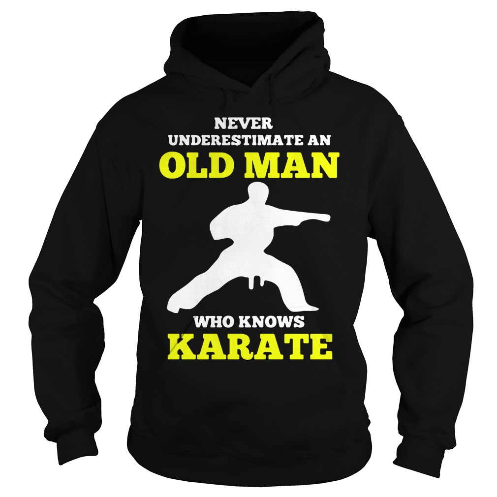 Never Underestimate An Old Man Who Knows Karate Shirt hoodie