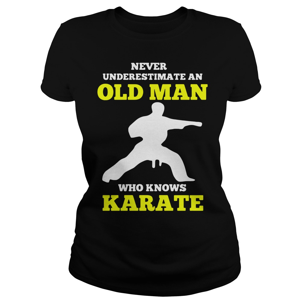 Never Underestimate An Old Man Who Knows Karate Shirt ladies tee