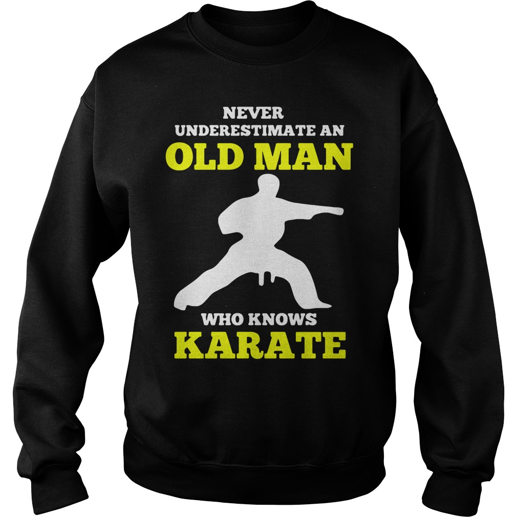 Never Underestimate An Old Man Who Knows Karate Shirt sweater