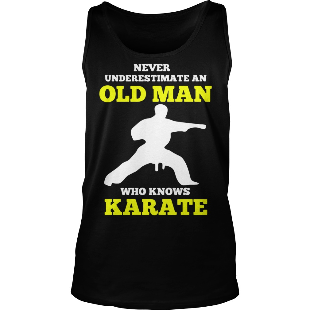 Never Underestimate An Old Man Who Knows Karate Shirt tank top