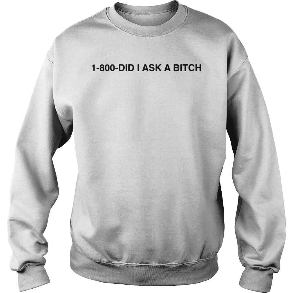 1 800 Did I Ask A Bitch Shirt sweater