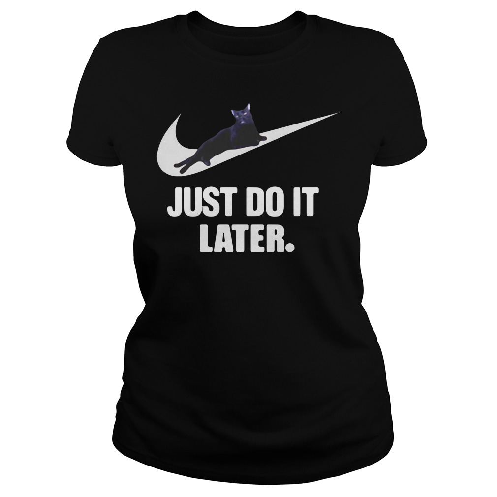 Black Cat Just Do It Later Shirt ladies tee