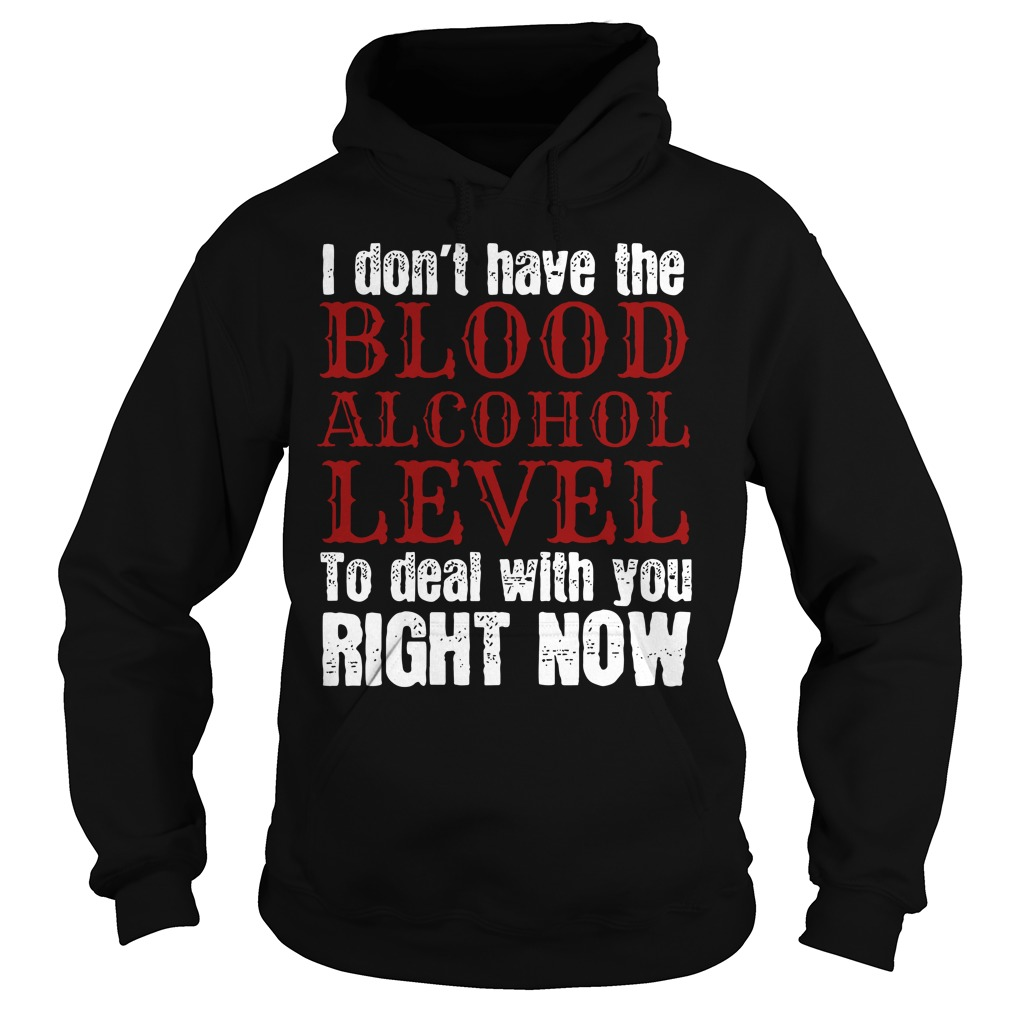 I Don't Have The Blood Alcohol Level To Deal With You Right Now Shirt hoodie