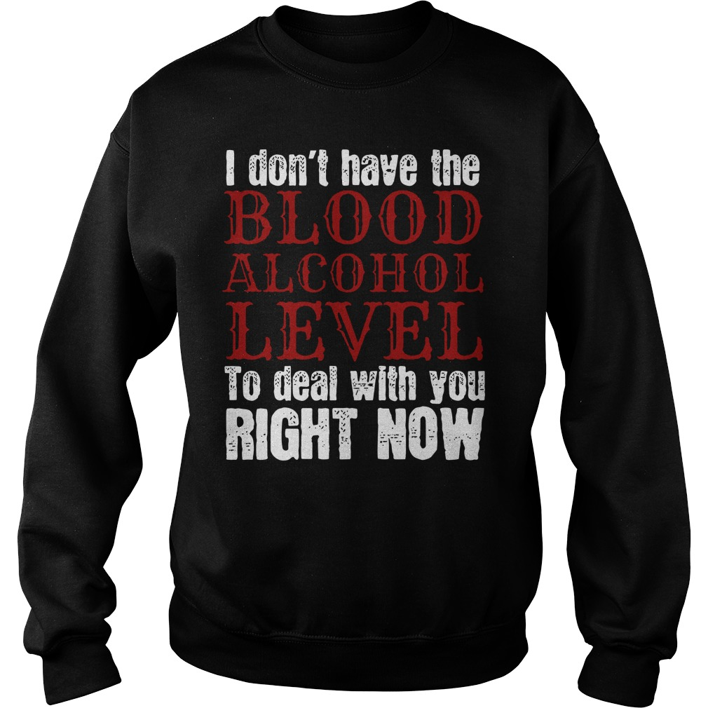 I Don't Have The Blood Alcohol Level To Deal With You Right Now Shirt sweater