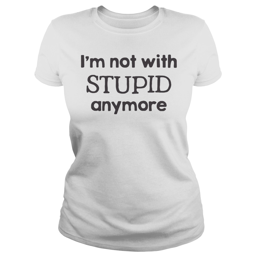 I'm Not With Stupid Anymore Shirt ladies tee