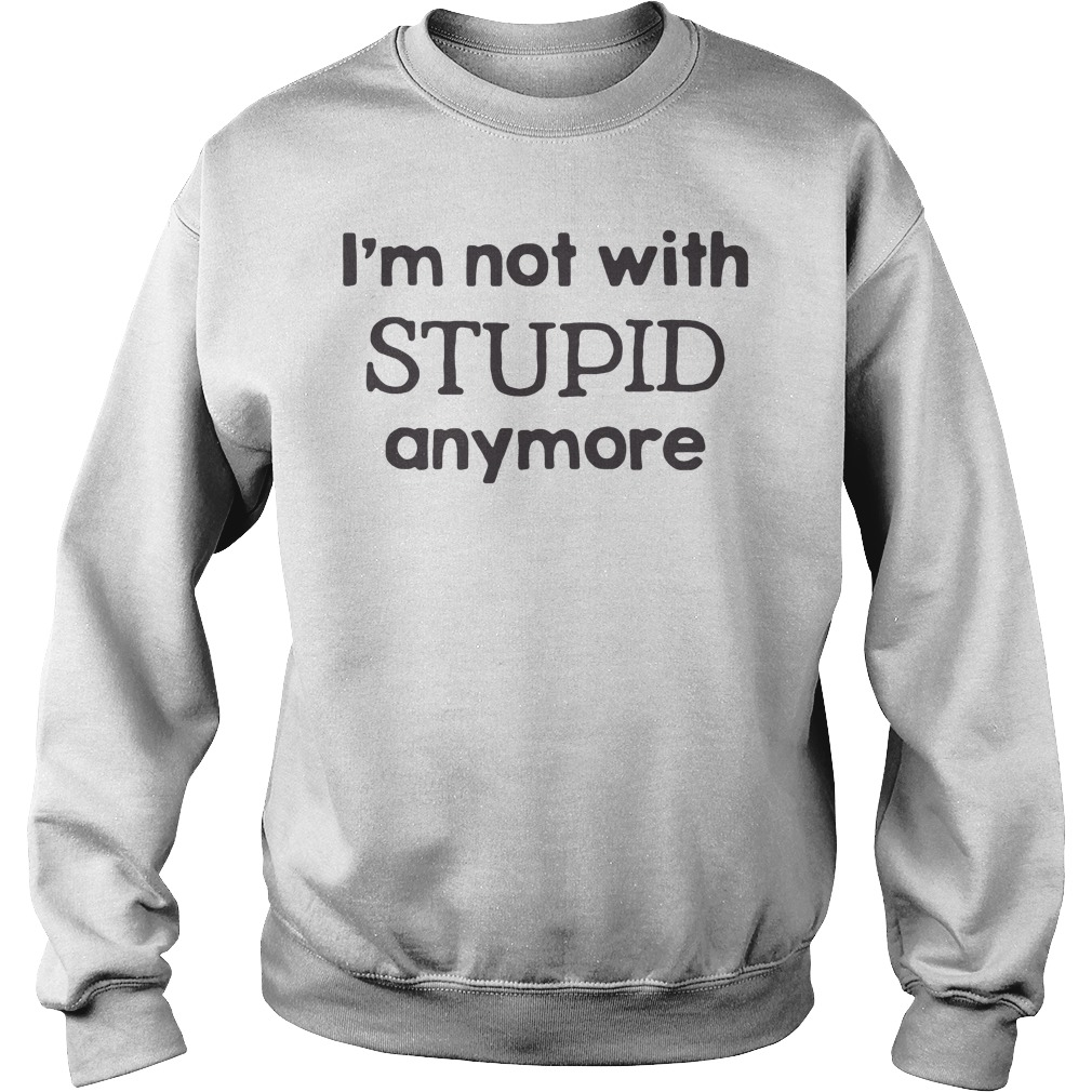 I'm Not With Stupid Anymore Shirt sweater