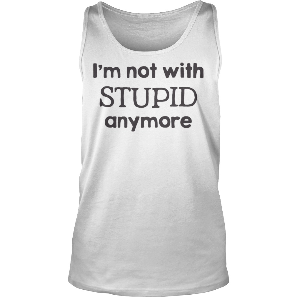 I'm Not With Stupid Anymore Shirt tank top