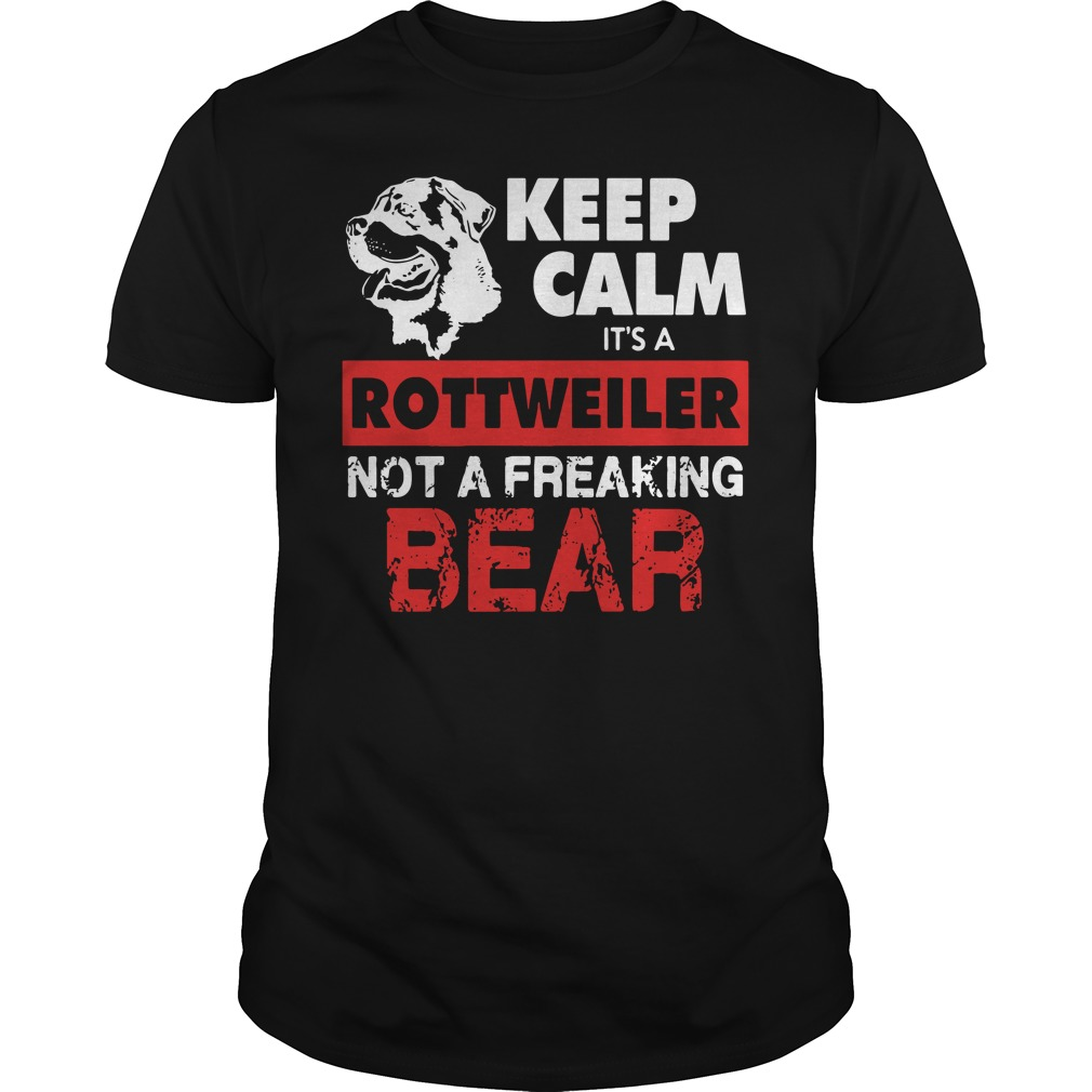 Keep Calm It's A Rottweiler Not A Freaking Bear Shirt