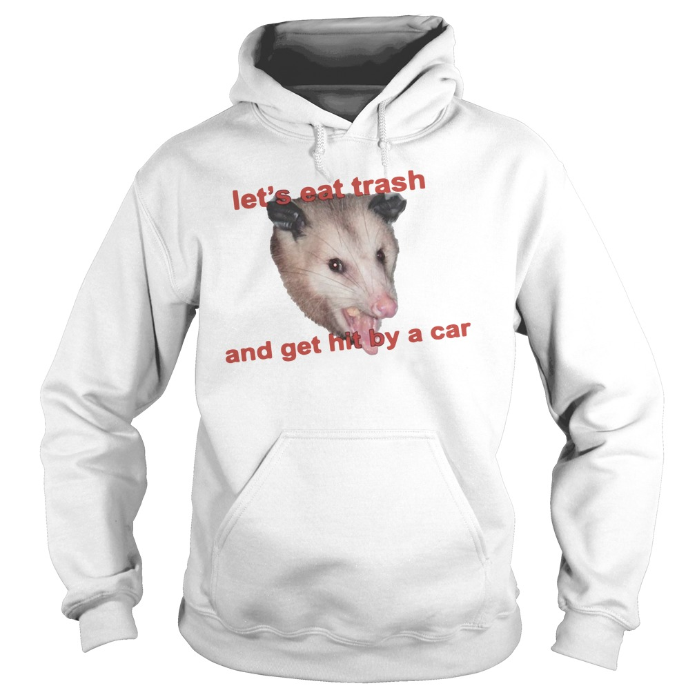 Let's Eat Trash And Get Hit By A Car Shirt hoodie