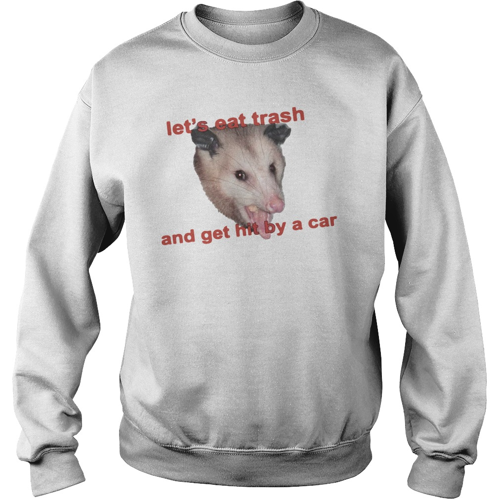 Let's Eat Trash And Get Hit By A Car Shirt sweater