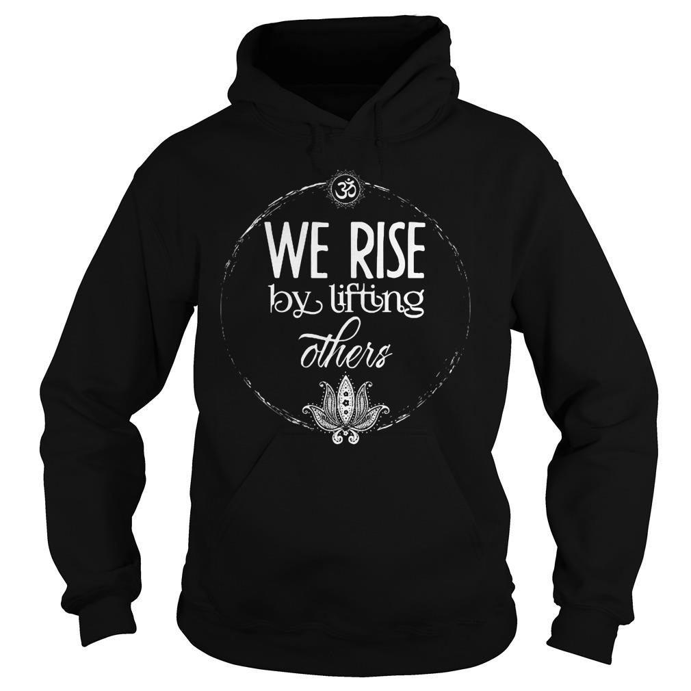 We Rise By Lifting Others Shirt hoodie