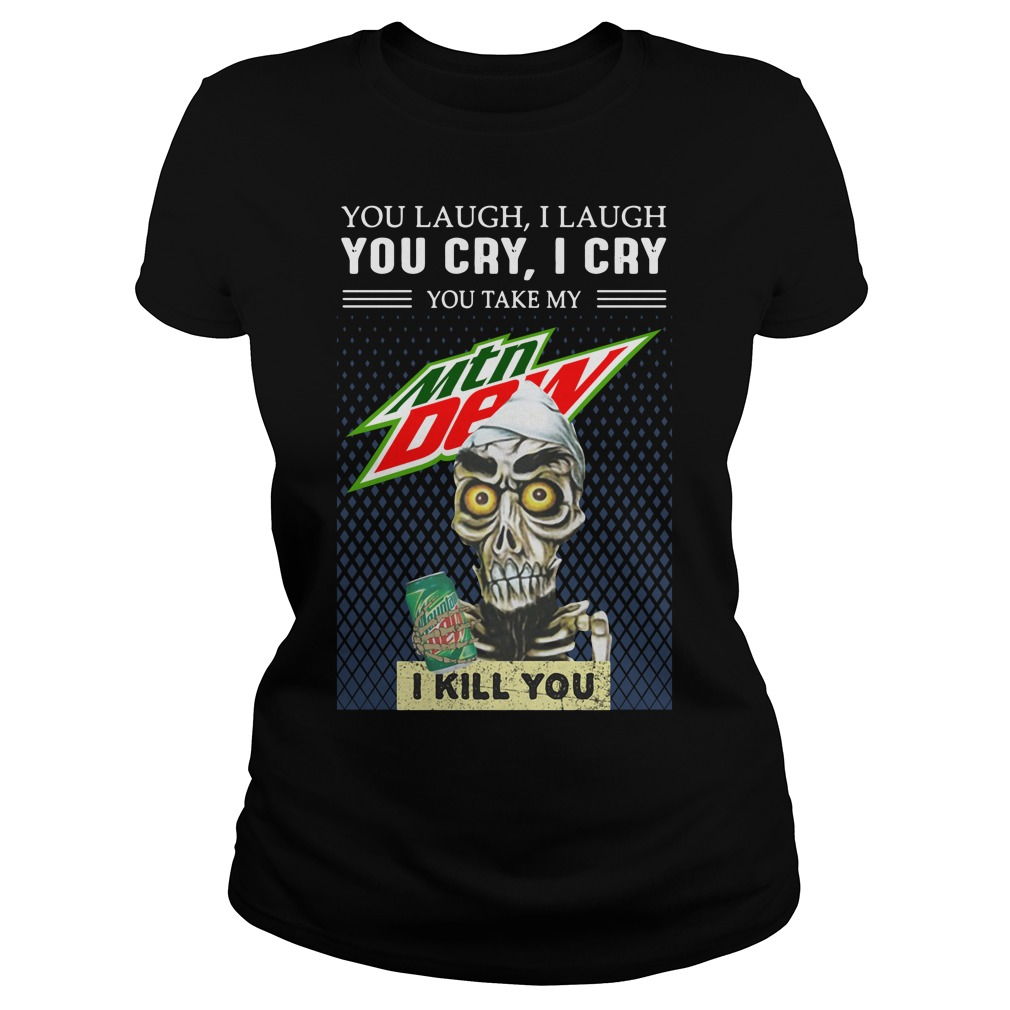 Achmed The Dead You Laugh I Laugh You Cry I Cry You Take My Mountain Dew Shirt ladies tee