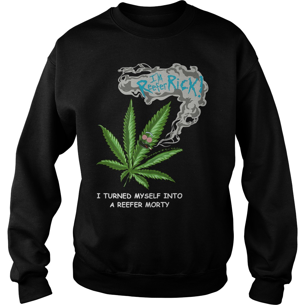 Cannabis I'm Reefer Rick I Turned My Self Into A Reefer Morty Shirt sweater