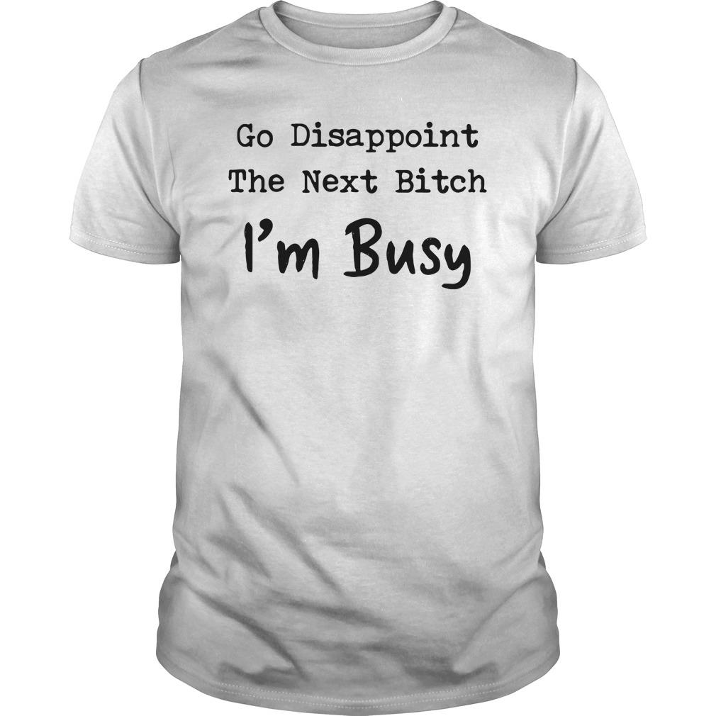Go Disappoint The Next Bitch I'm Busy Shirt